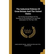 The Industrial Policies of Great Britain and the United States : Part of the Annual Report of the Secretary of the American Iron and Steel Association for the Year 1876
