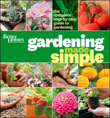 Better Homes and Gardens Gardening Made Simple : The Complete Step-by-Step Guide to Gardening
