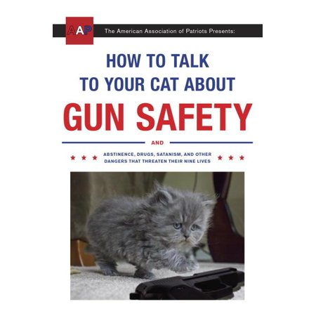 How to Talk to Your Cat About Gun Safety : And Abstinence, Drugs, Satanism, and Other Dangers That Threaten Their Nine Lives