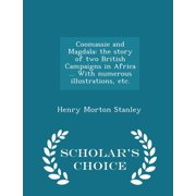 Coomassie and Magdala: The Story of Two British Campaigns in Africa ... with Numerous Illustrations, Etc. - Scholar's Choice Edition (Paperback)