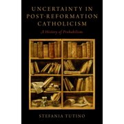 Uncertainty in Post-Reformation Catholicism : A History of Probabilism