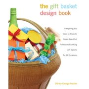 Gift Basket Design Book : Everything You Need to Know to Create Beautiful, Professional-Looking Gift Baskets for All Occasions