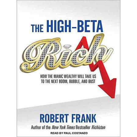 High Beta Rich  How The Manic Wealthy Will Take Us To The Next Boom  Bubble  And Bust