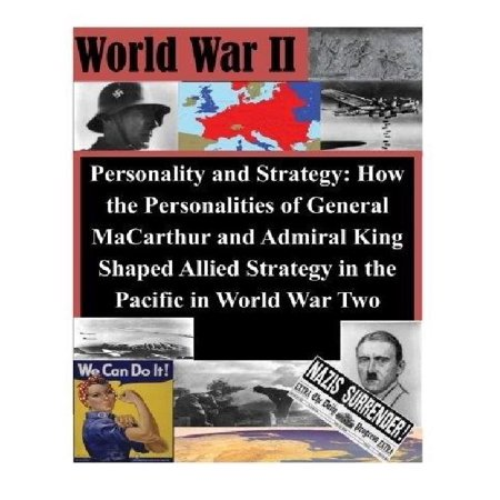 Personality And Strategy  How The Personalities Of General Macarthur And Admiral King Shaped Allied Strategy In The Pacific In World War Two