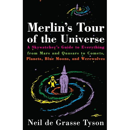 Merlin's Tour of the Universe : A Skywatcher's Guide to Everything from Mars and Quasars to Comets, Planets, Blue Moons, and (Neil Degrasse Tyson Pluto Not A Planet)