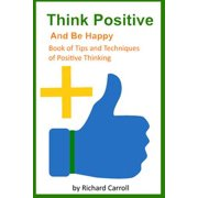 Think Positive and Be Happy: Book of Tips and Techniques of Positive Thinking - eBook
