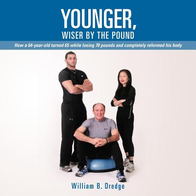 Younger, Wiser by the Pound: How a 64-Year-Old Turned 65 While Losing 70 Pounds and Completely Reformed His Body