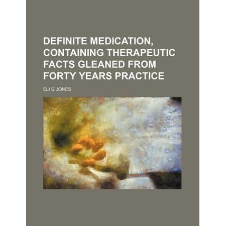 Definite Medication  Containing Therapeutic Facts Gleaned From Forty Years Practice