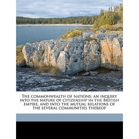 The commonwealth of nations; an inquiry into the nature of citizenship in the British empire, and into the mutual relations of the several communities thereof Volume