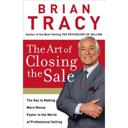 The Art of Closing the Sale : The Key to Making More Money Faster in the World of Professional Selling (More Money More Problems)