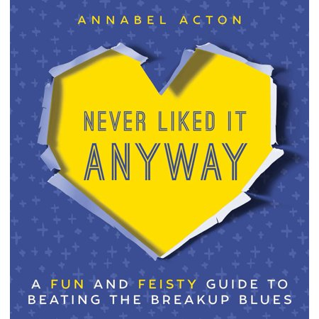Never Liked It Anyway : A Fun and Feisty Guide to Beating the Breakup
