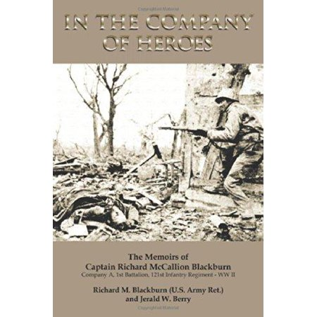 In The Company Of Heroes  The Memoirs Of Captain Richard M  Blackburn Company A  1St Battalion  121St Infantry Regiment   Ww Ii  The Memoirs Of