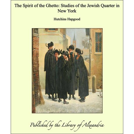 The Spirit of the Ghetto: Studies of the Jewish Quarter in New York - eBook