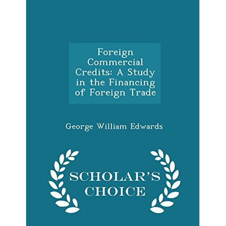 Foreign Commercial Credits  A Study In The Financing Of Foreign Trade   Scholars Choice Edition