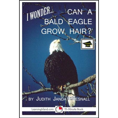 I wonder… Can A Bald Eagle Grow Hair? A 15-Minute Book, Educational Version - eBook