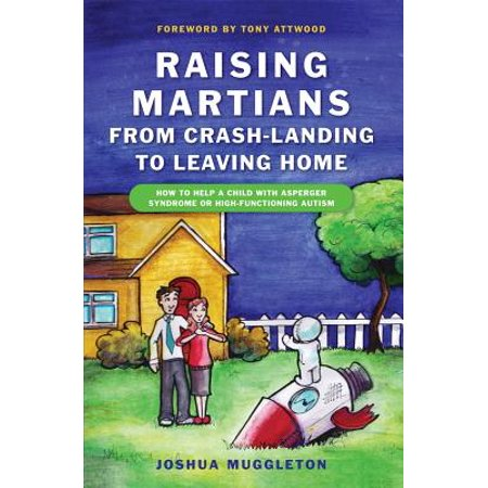 Raising Martians - From Crash-Landing to Leaving Home : How to Help a Child with Asperger Syndrome or High-Functioning
