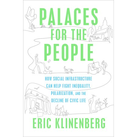 Palaces for the People : How Social Infrastructure Can Help Fight Inequality, Polarization, and the  Decline of Civic