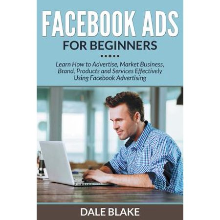 Facebook Ads for Beginners : Learn How to Advertise, Market Business, Brand, Products and Services Effectively Using Facebook (Best Way To Advertise On Facebook 2017)
