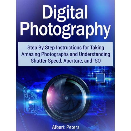 Digital Photography: Step By Step Instructions for Taking Amazing Photographs and Understanding Shutter Speed, Aperture, and Iso - (Best Iso Aperture And Shutter Speed)