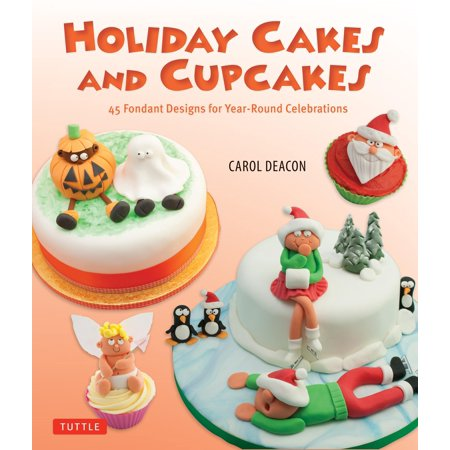 Holiday Cakes and Cupcakes : 45 Fondant Designs for Year-Round Celebrations