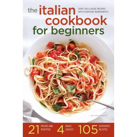 Italian Cookbook for Beginners : Over 100 Classic Recipes with Everyday