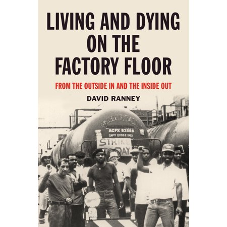 Living and Dying on the Factory Floor : From the Outside In and the Inside Out