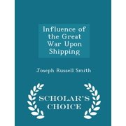 Influence of the Great War Upon Shipping - Scholar's Choice Edition