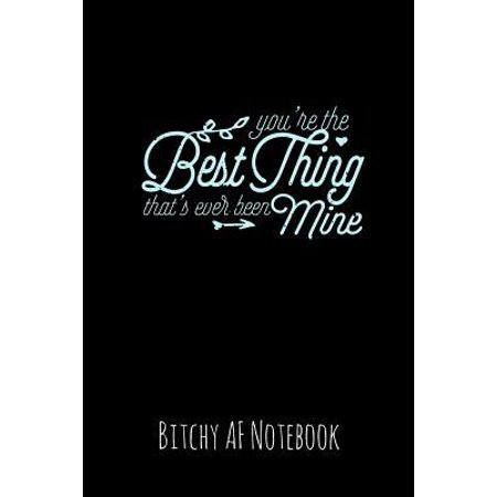 You're the Best Thing That's Ever Been Mine: Bitchy AF Notebook - Snarky Sarcastic Funny Gag Quote for Work or Friends - Fun Lined Journal for School