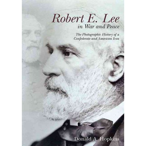 Robert E. Lee in War and Peace: The Photographic History of a Confederate and American Icon