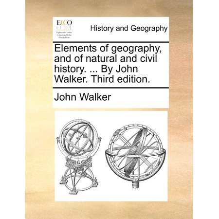 Elements of Geography, and of Natural and Civil History. ... by John Walker. Third Edition.
