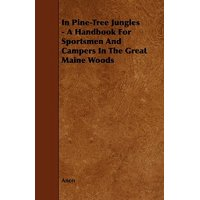 In Pine-Tree Jungles - A Handbook for Sportsmen and Campers in the Great Maine Woods