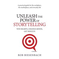Unleash the Power of Storytelling : Win Hearts, Change Minds, Get Results (Paperback)