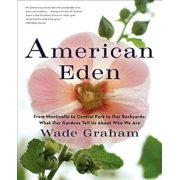 American Eden : From Monticello to Central Park to Our Backyards: What Our Gardens Tell Us about Who We Are