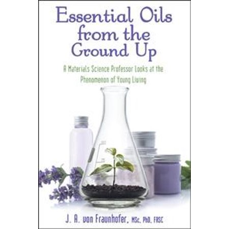 Essential Oils from the Ground Up : A Materials Science Professor Looks at the Phenomenon of Young (Getting Started With Young Living Essential Oils)