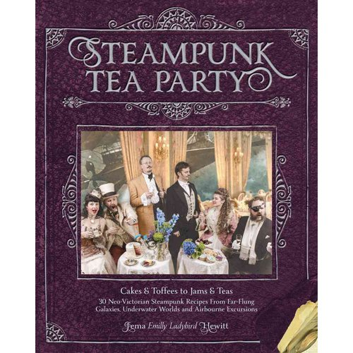Steampunk Tea Party: From Cakes & Toffees to Jams & Teas - 30 Neo-Victorian Steampunk Recipes from Far-Flung Galaxies, Underwater Worlds & Airborne Excursions