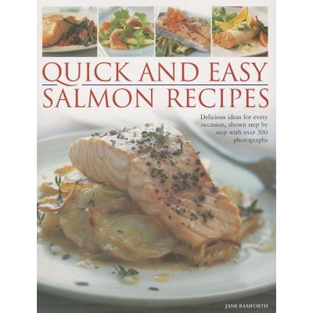 Quick and Easy Salmon Recipes : Delicious Ideas for Every Occasion, Shown Step by Step with Over 300 Photographs