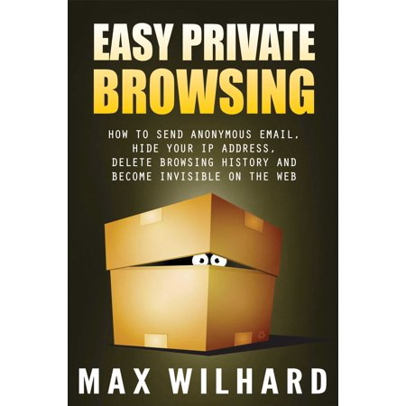 Easy Private Browsing: How to Send Anonymous Email, Hide Your IP address, Delete Browsing History and Become Invisible on the Web - (Best Working Ip Address)