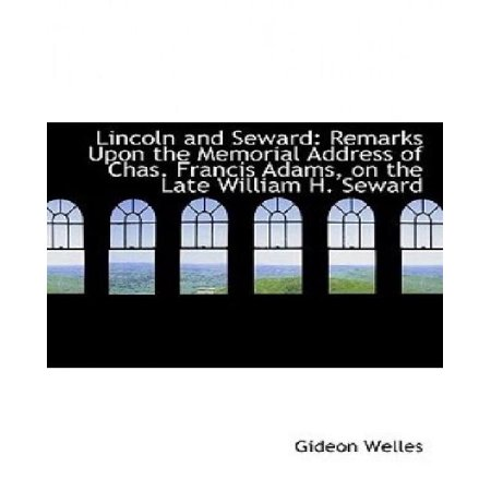 Lincoln And Seward  Remarks Upon The Memorial Address Of Chas  Francis Adams  On The Late William H