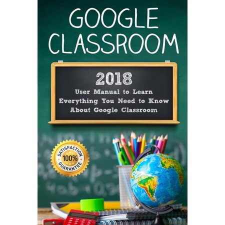 Google Classroom: 2018 User Manual to Learn Everything You Need to Know about Google Classroom (Paperback)