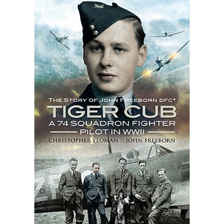 Tiger Cub : A 74 Squadron Fighter Pilot in World War II: The Story of John Connell Freeborn