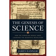 The Genesis of Science : How the Christian Middle Ages Launched the Scientific Revolution