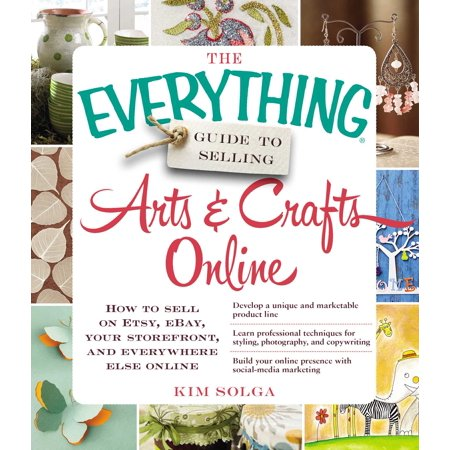 The Everything Guide to Selling Arts & Crafts Online : How to sell on Etsy, eBay, your storefront, and everywhere else