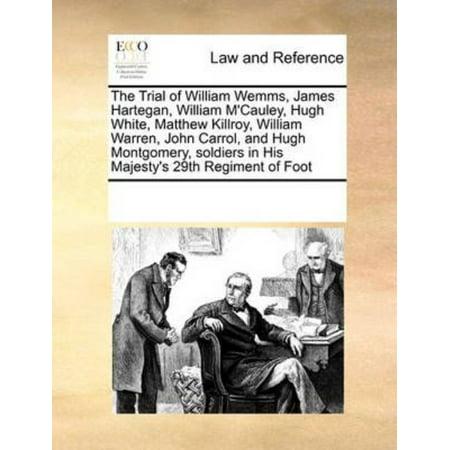 Trial Of William Wemms  James Hartegan  William Mcauley  Hugh White  Matthew Killroy  William Warren  John Carrol  And Hugh Montgomery  Soldiers In His Majestys 29Th Regiment Of Foot