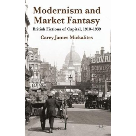 Modernism And Market Fantasy  British Fictions Of Capital  1910 1939