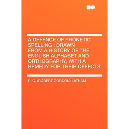 A Defence of Phonetic Spelling : Drawn from a History of the English  Alphabet and Orthography, with a Remedy for Their Defects