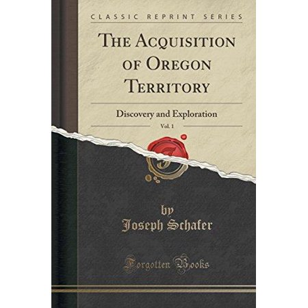 The Acquisition Of Oregon Territory  Vol  1  Discovery And Exploration  Classic Reprint