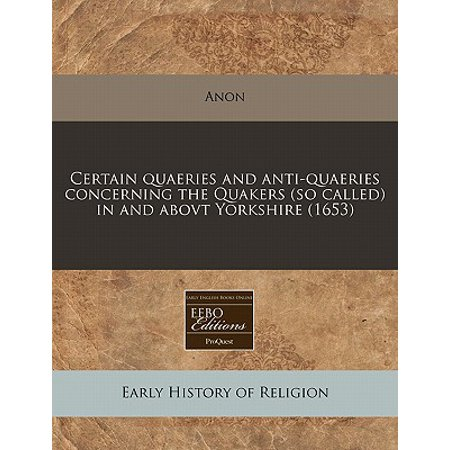 Certain Quaeries and Anti-Quaeries Concerning the Quakers (So Called) in and Abovt Yorkshire (1653)