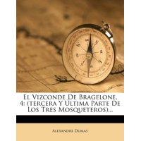 El Vizconde de Bragelone, 4 : (Tercera y Ultima Parte de Los Tres Mosqueteros)...