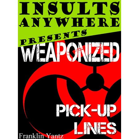 Insults Anywhere Presents: Weaponized Pick Up Lines - (Pick Up Lines To Get In Her Pants)