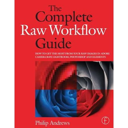 The Complete Raw Workflow Guide  How To Get The Most From Your Raw Images In Adobe Camera Raw  Lightroom  Photoshop And Elements